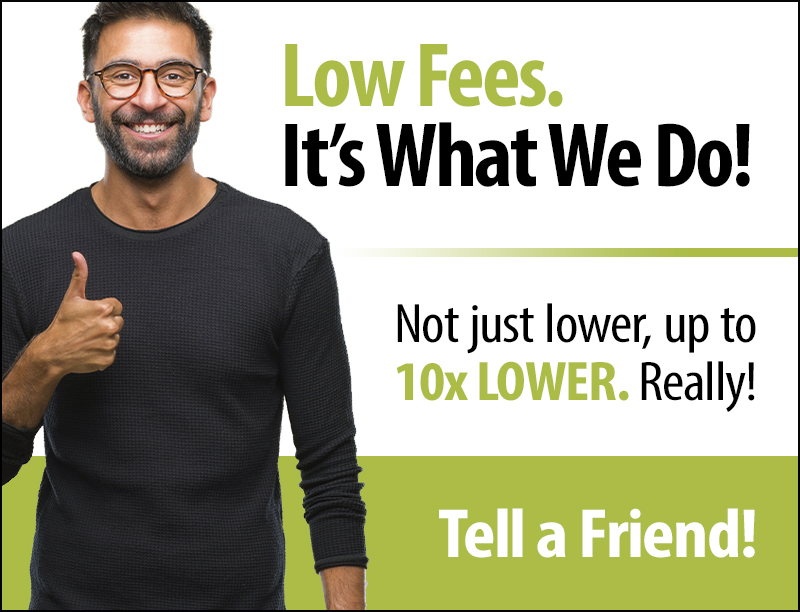 Low Fees. It's What We Do! Tell a Friend!